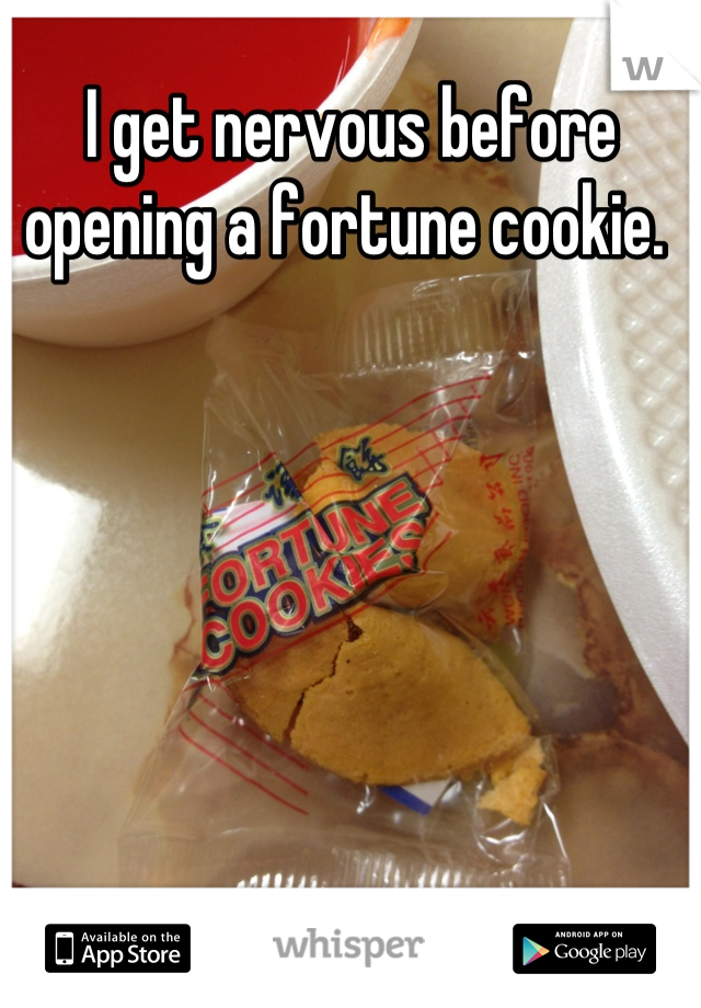 I get nervous before opening a fortune cookie.