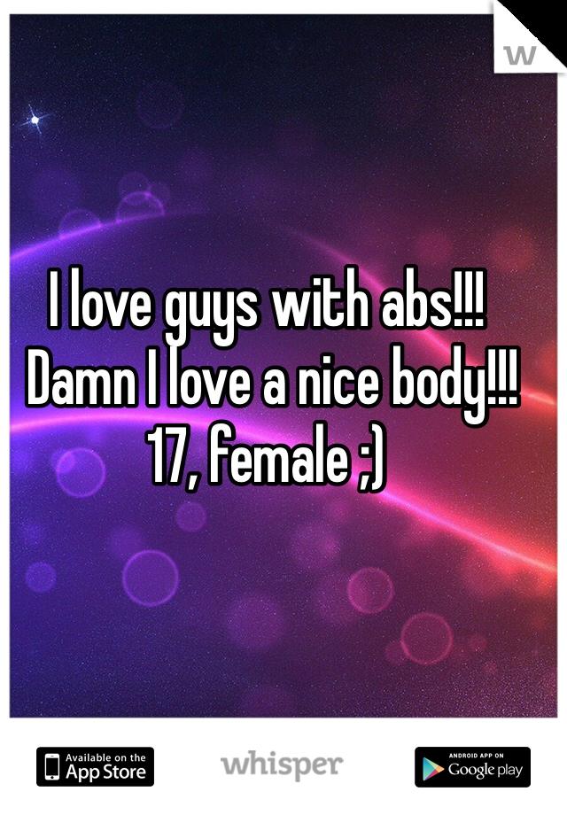 I love guys with abs!!!  Damn I love a nice body!!!  17, female ;)