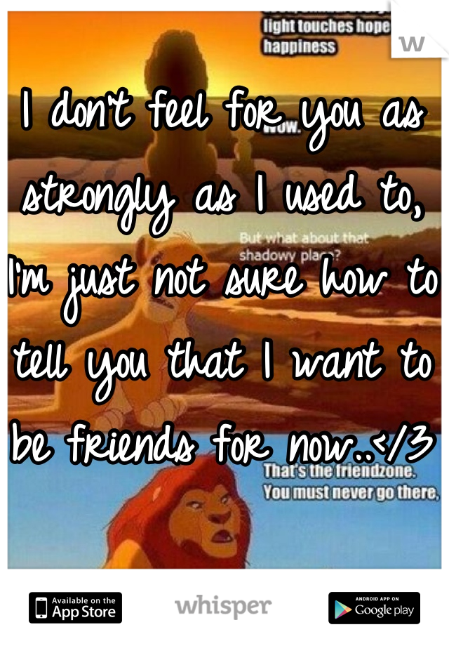 I don't feel for you as strongly as I used to, I'm just not sure how to tell you that I want to be friends for now..</3