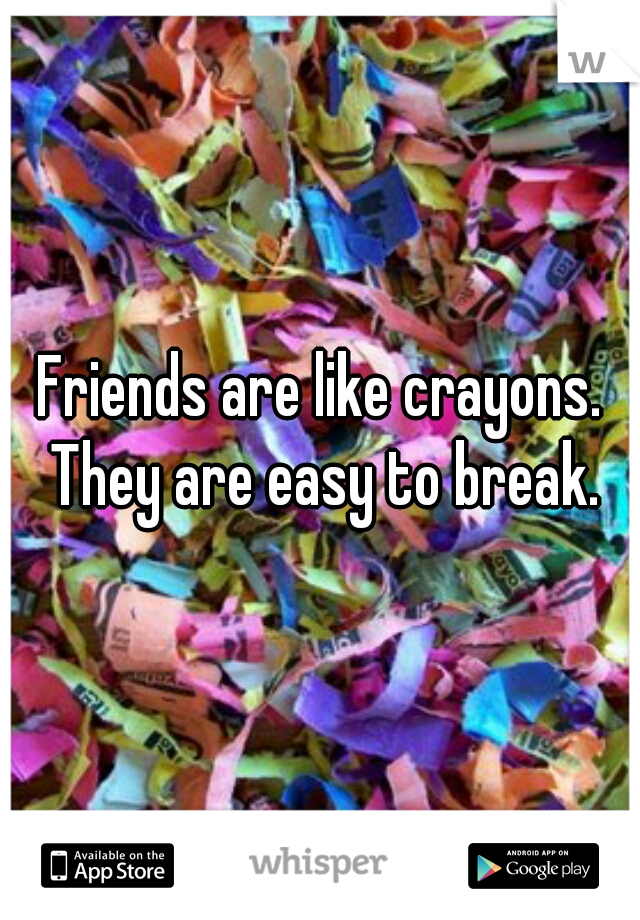 Friends are like crayons. They are easy to break.