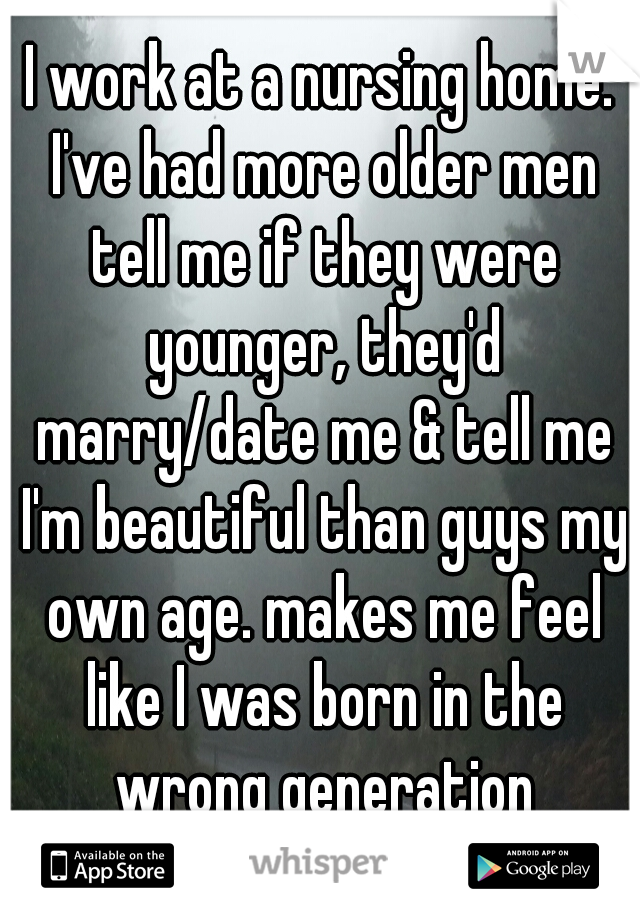 I work at a nursing home. I've had more older men tell me if they were younger, they'd marry/date me & tell me I'm beautiful than guys my own age. makes me feel like I was born in the wrong generation
