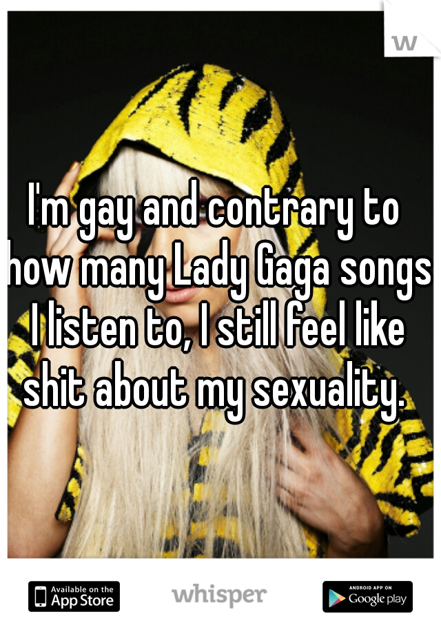 I'm gay and contrary to how many Lady Gaga songs I listen to, I still feel like shit about my sexuality.