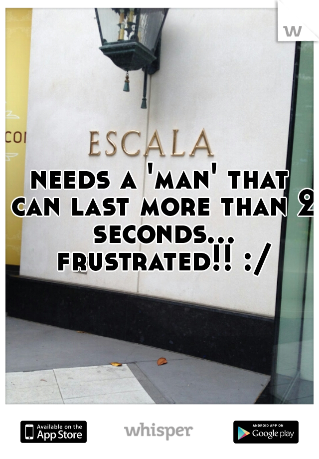 needs a 'man' that can last more than 2 seconds... frustrated!! :/