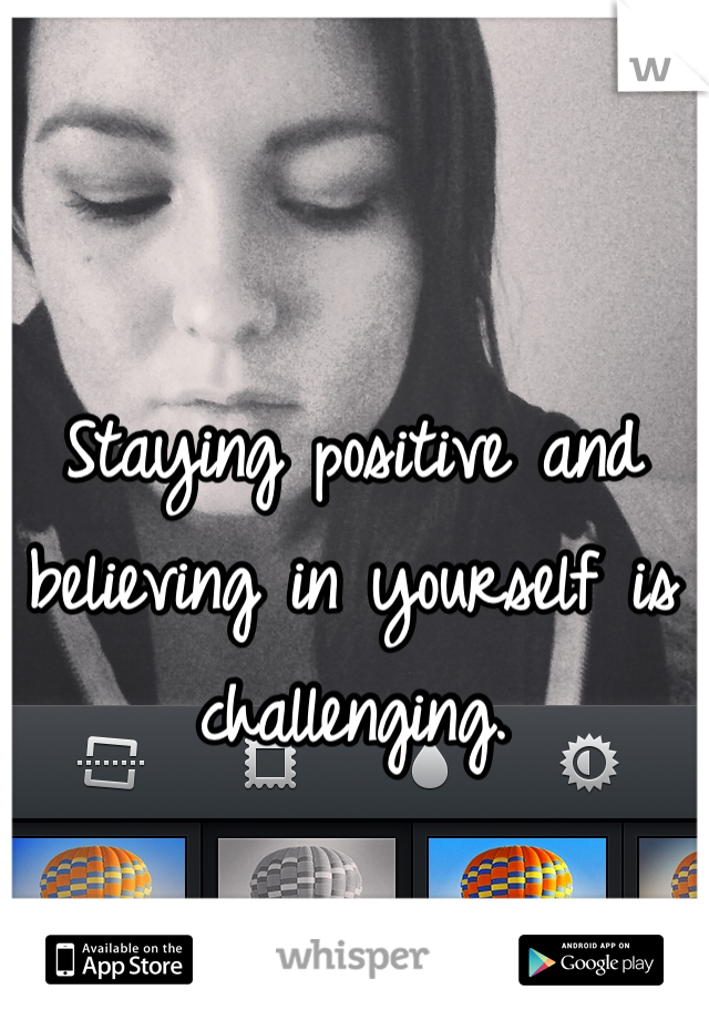 Staying positive and believing in yourself is challenging.