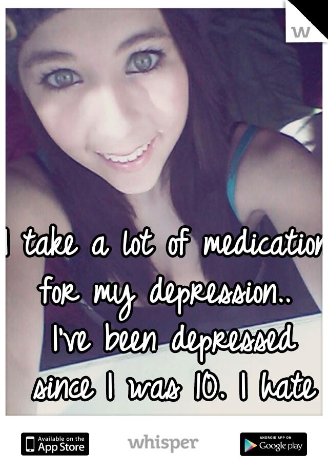 I take a lot of medication for my depression..  I've been depressed since I was 10. I hate it.