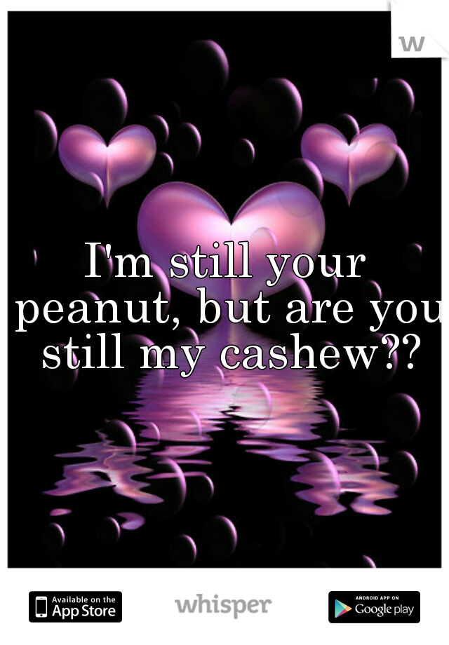 I'm still your peanut, but are you still my cashew??