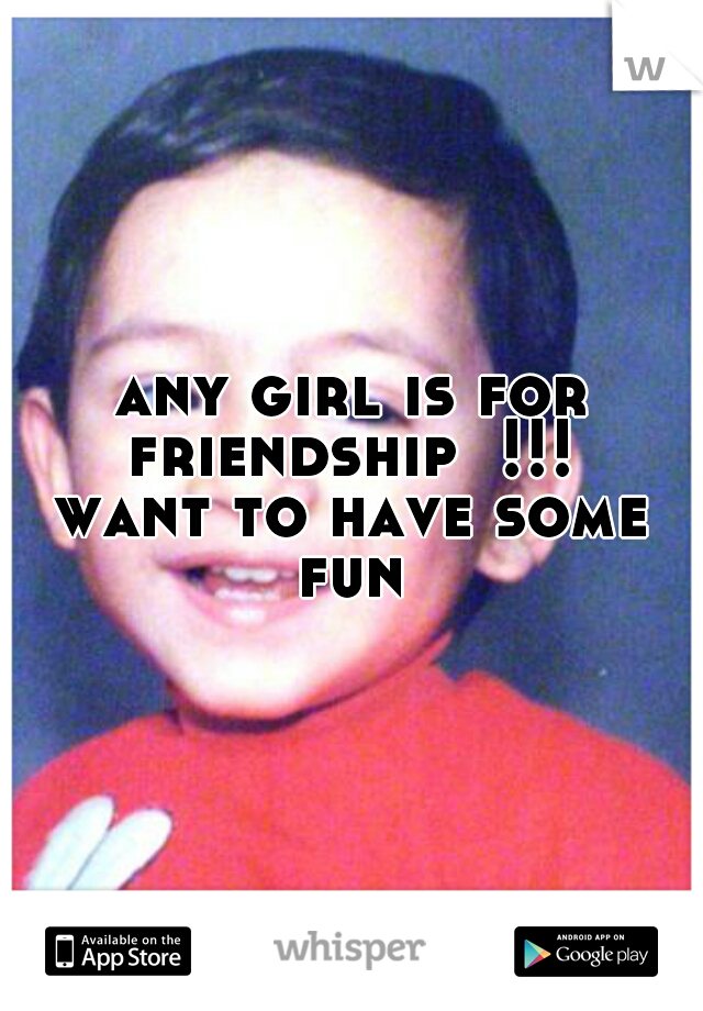 any girl is for friendship  !!!   want to have some fun
