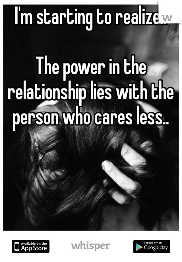 I'm starting to realize..   The power in the relationship lies with the person who cares less..