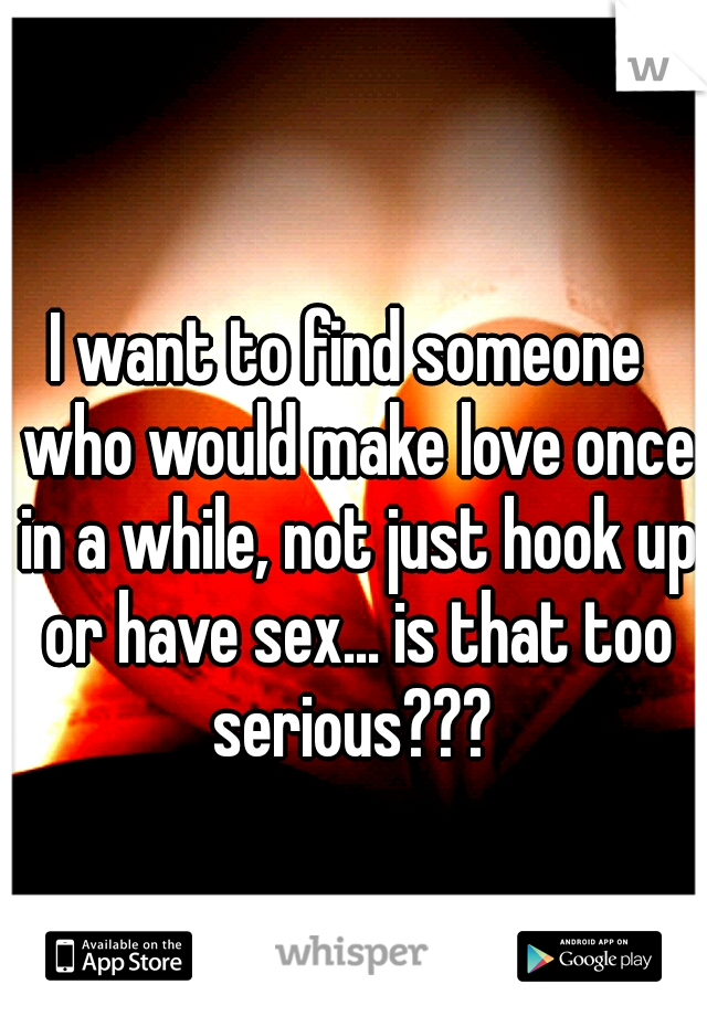 I want to find someone  who would make love once in a while, not just hook up or have sex... is that too serious???