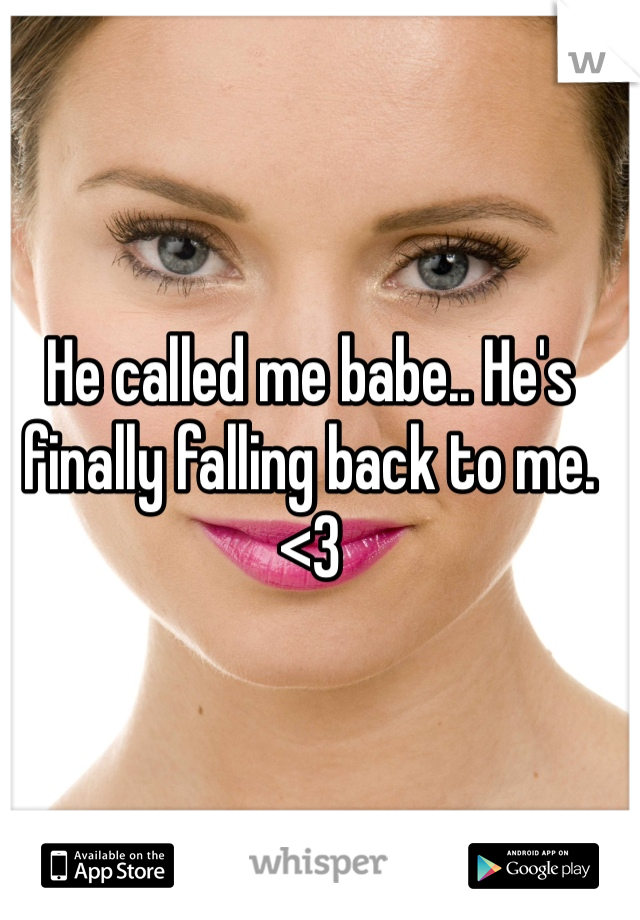He called me babe.. He's finally falling back to me. <3