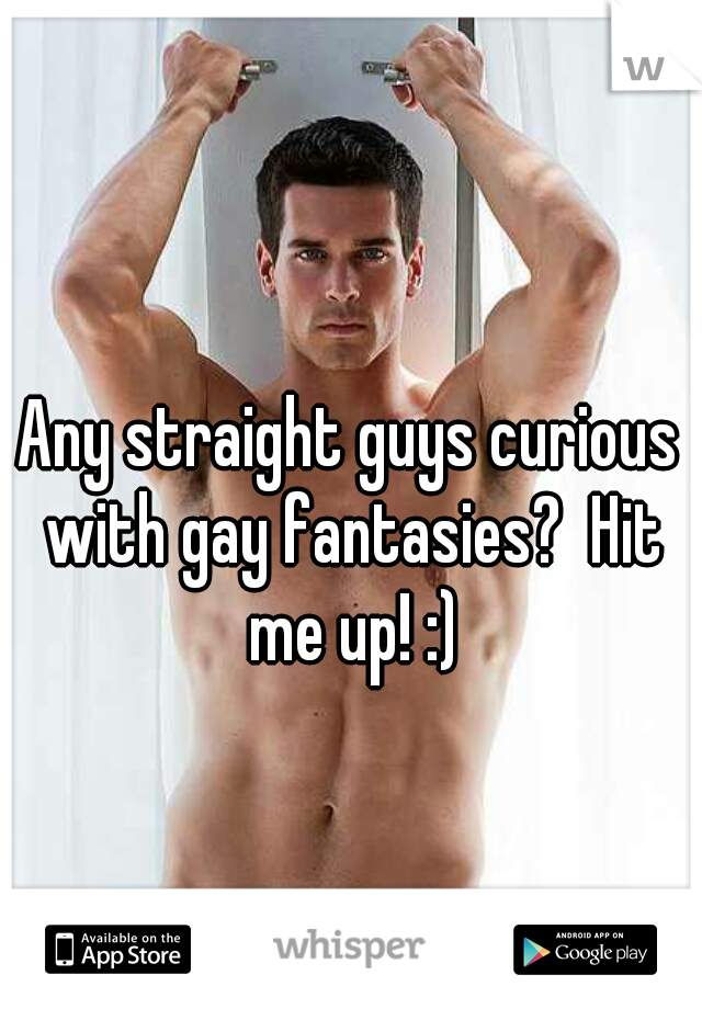 Any straight guys curious with gay fantasies?  Hit me up! :)