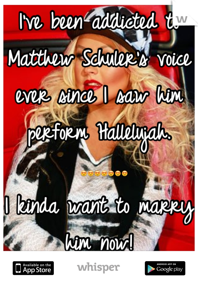 I've been addicted to Matthew Schuler's voice ever since I saw him perform Hallelujah.  😍😍😍😍😍😍😍  I kinda want to marry him now!
