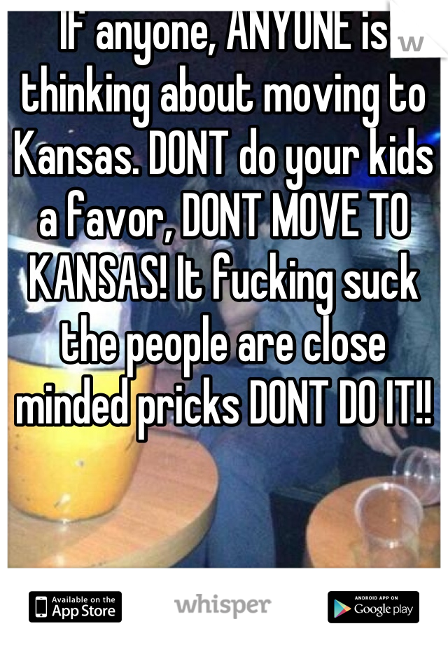 If anyone, ANYONE is thinking about moving to Kansas. DONT do your kids a favor, DONT MOVE TO KANSAS! It fucking suck the people are close minded pricks DONT DO IT!!