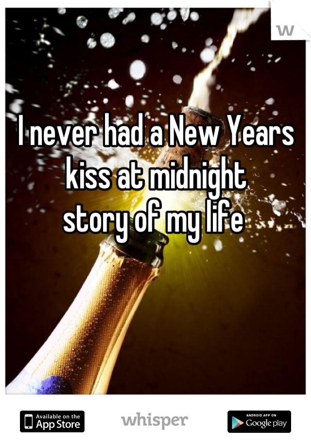 I never had a New Years kiss at midnight  story of my life