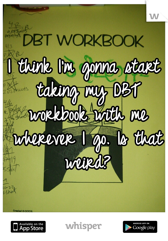 I think I'm gonna start taking my DBT workbook with me wherever I go. Is that weird?