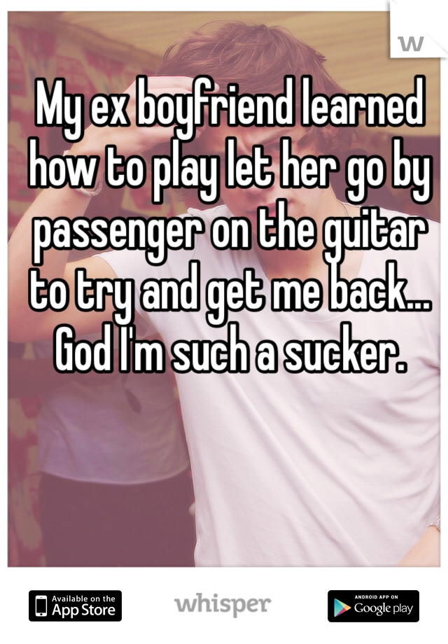 My ex boyfriend learned how to play let her go by passenger on the guitar to try and get me back... God I'm such a sucker.
