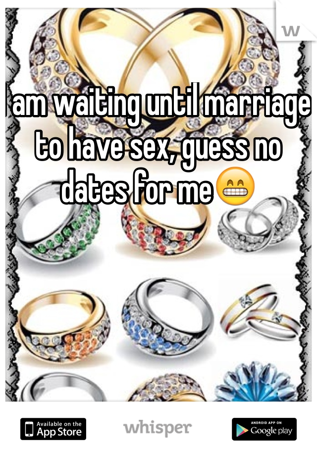 I am waiting until marriage to have sex, guess no dates for me😁