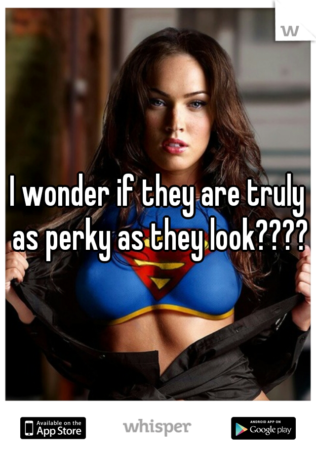 I wonder if they are truly as perky as they look????
