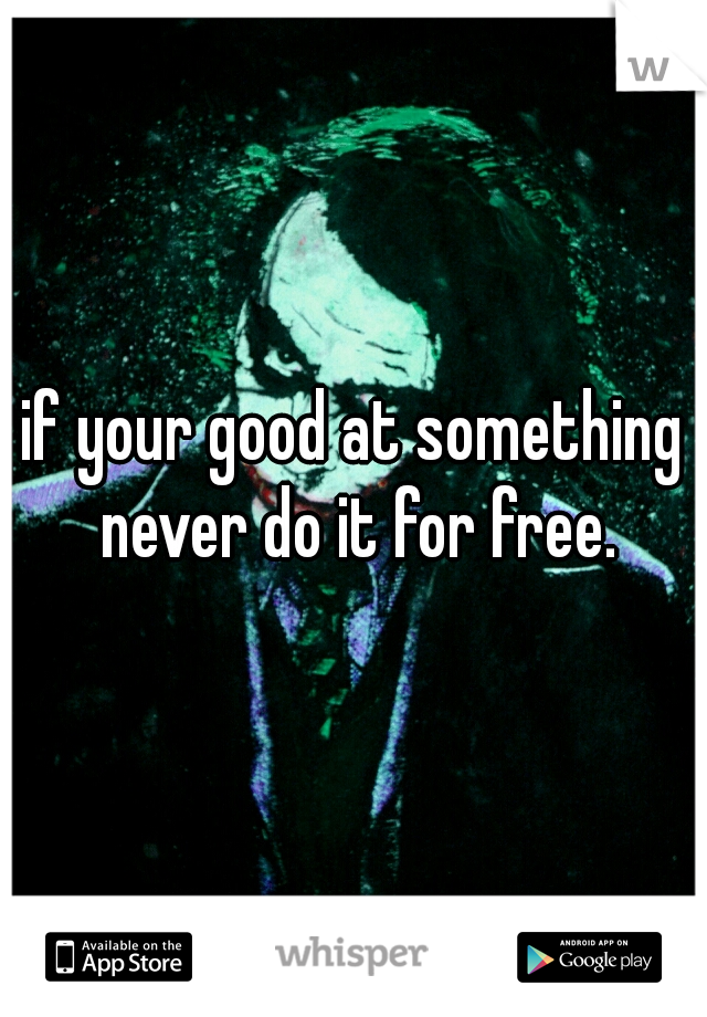 if your good at something never do it for free.