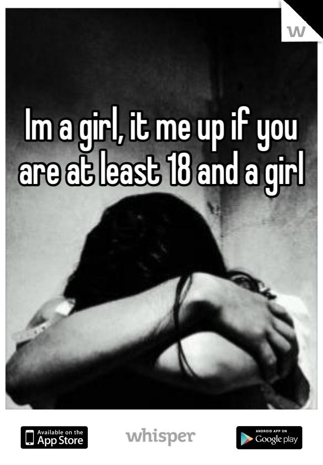 Im a girl, it me up if you are at least 18 and a girl