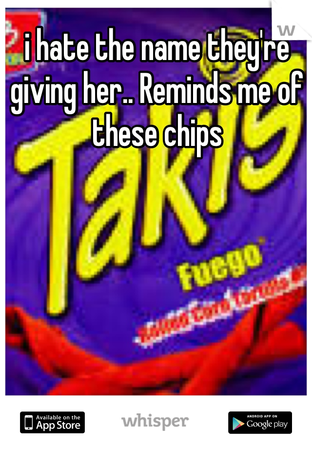 i hate the name they're giving her.. Reminds me of these chips