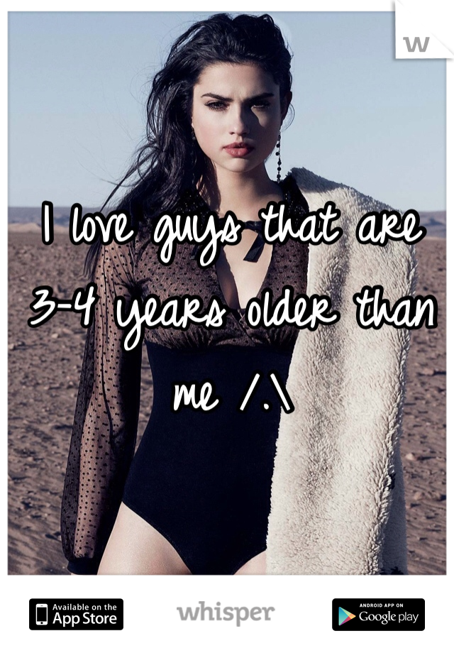 I love guys that are 3-4 years older than me /.\