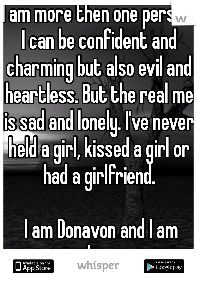 I am more then one person, I can be confident and charming but also evil and heartless. But the real me is sad and lonely. I've never held a girl, kissed a girl or had a girlfriend.   I am Donavon and I am alone.