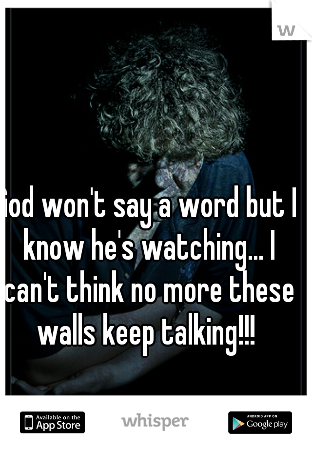 God won't say a word but I know he's watching... I can't think no more these walls keep talking!!!