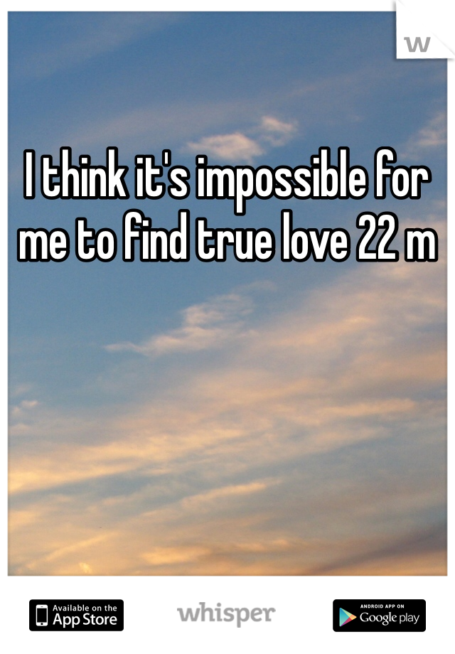 I think it's impossible for me to find true love 22 m