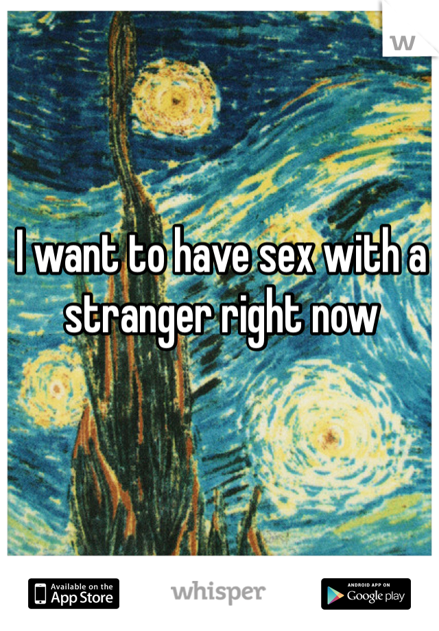 I want to have sex with a stranger right now