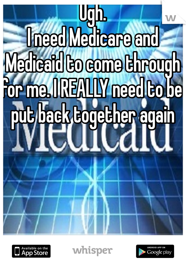Ugh.  I need Medicare and Medicaid to come through for me. I REALLY need to be put back together again
