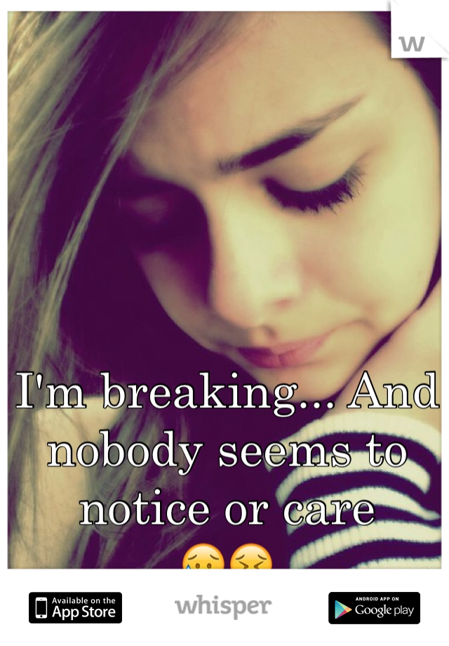 I'm breaking... And nobody seems to notice or care 😥😖
