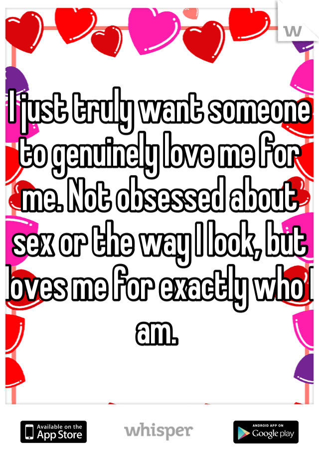 I just truly want someone to genuinely love me for me. Not obsessed about sex or the way I look, but loves me for exactly who I am.