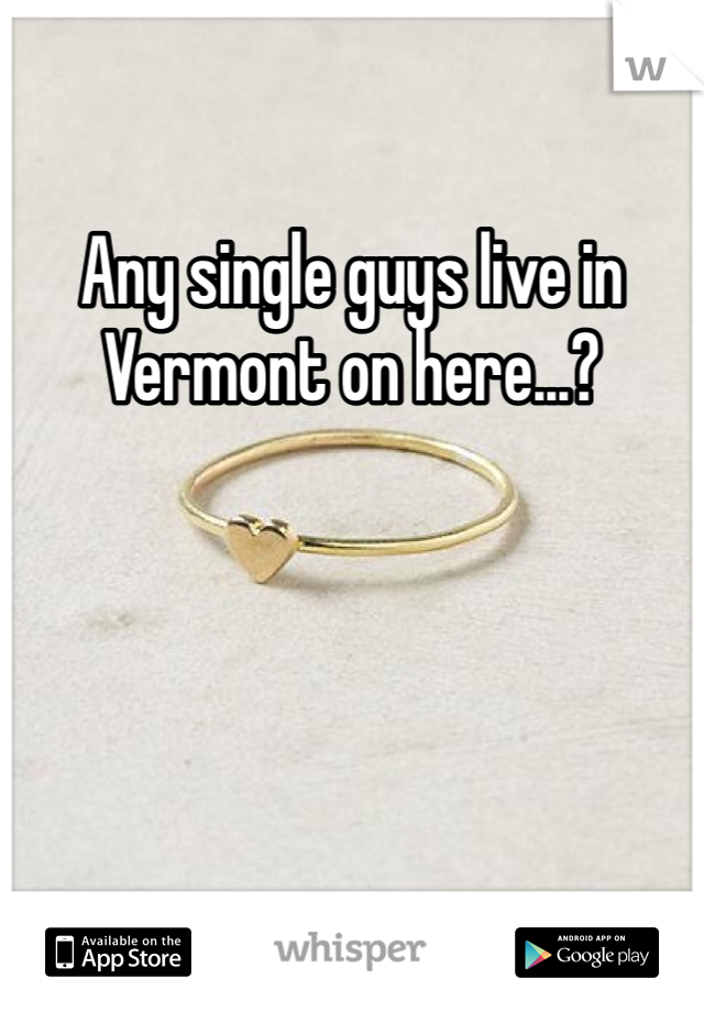 Any single guys live in Vermont on here...?
