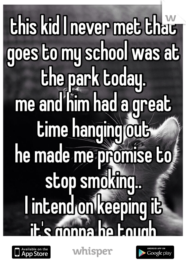 this kid I never met that goes to my school was at the park today. me and him had a great time hanging out he made me promise to stop smoking.. I intend on keeping it it's gonna be tough
