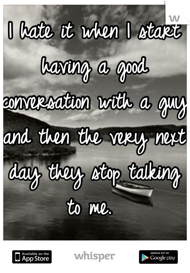 I hate it when I start having a good conversation with a guy and then the very next day they stop talking to me.
