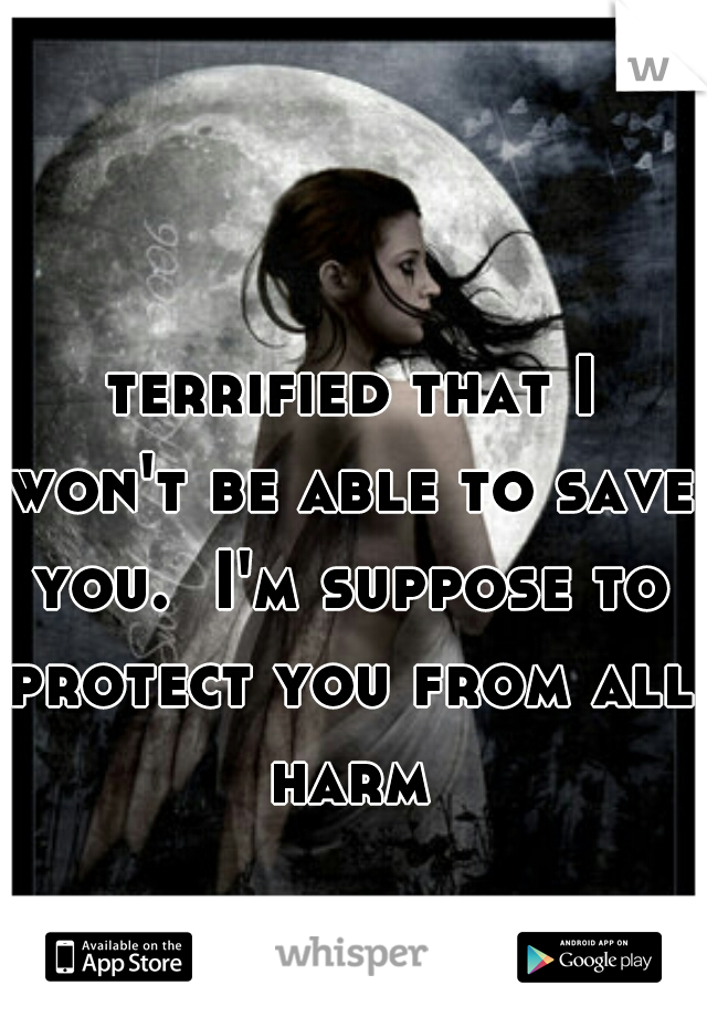 terrified that I won't be able to save you.  I'm suppose to protect you from all harm