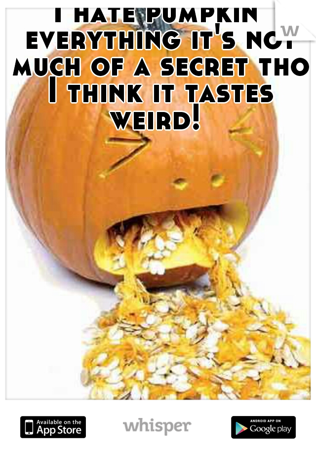 I hate pumpkin everything it's not much of a secret tho I think it tastes weird!