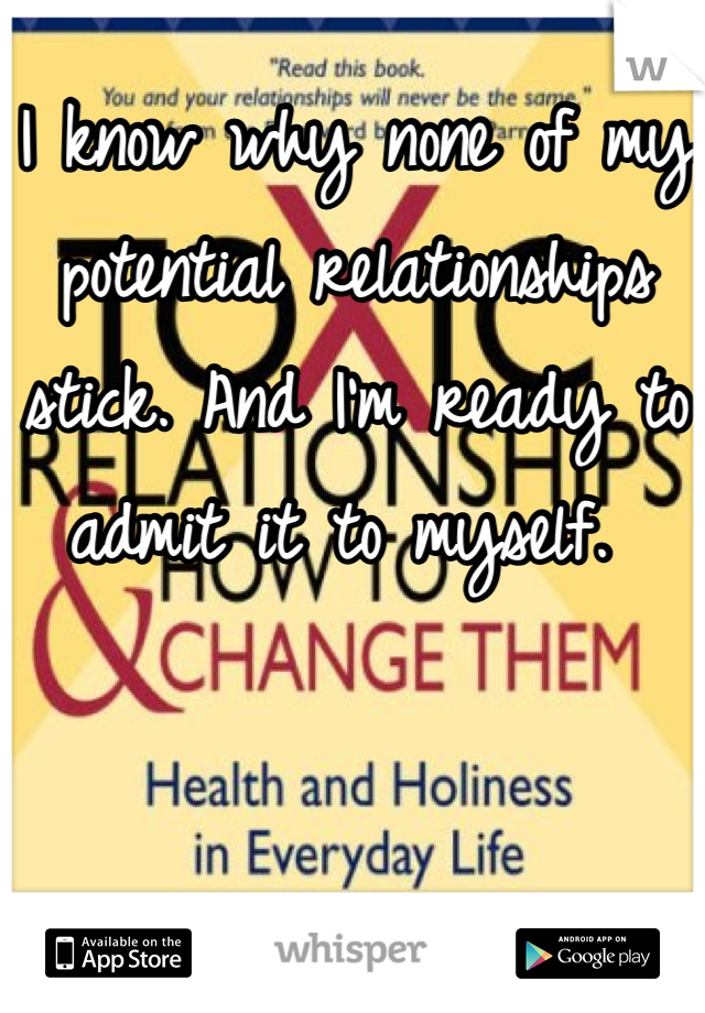 I know why none of my potential relationships stick. And I'm ready to admit it to myself.