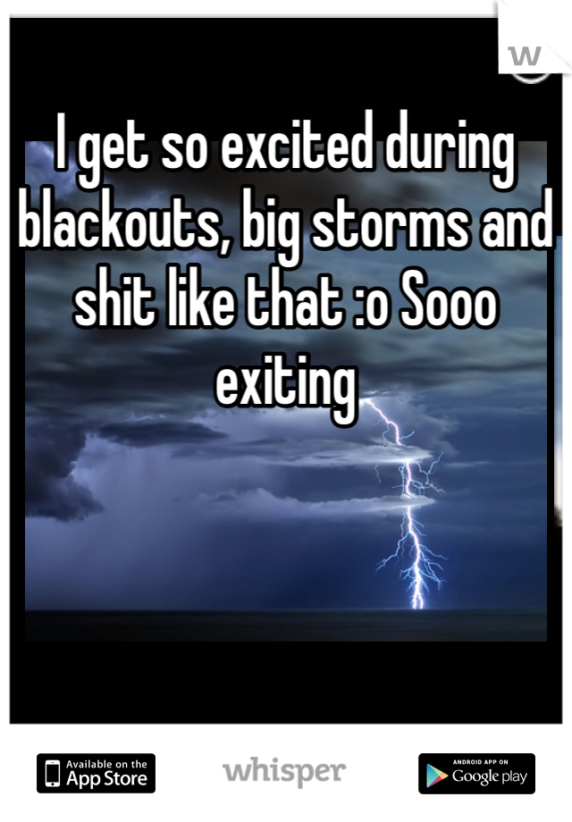 I get so excited during blackouts, big storms and shit like that :o Sooo exiting