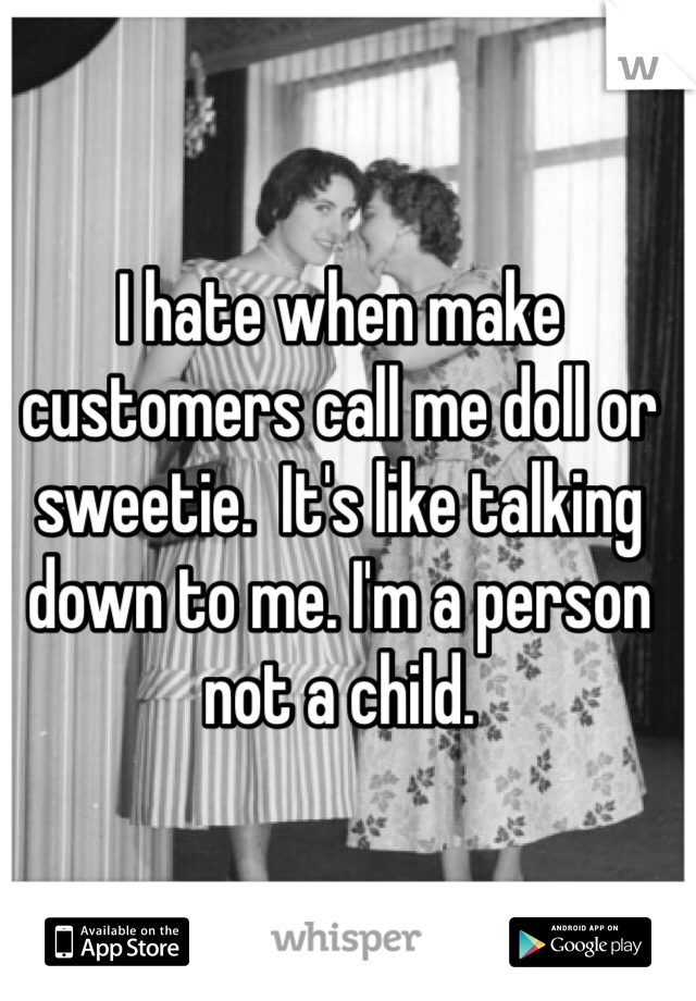 I hate when make customers call me doll or sweetie.  It's like talking down to me. I'm a person not a child.