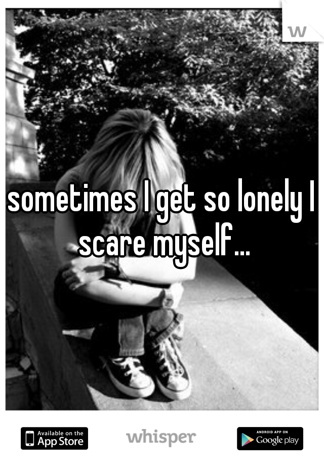 sometimes I get so lonely I scare myself...