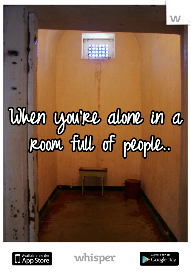 When you're alone in a room full of people..