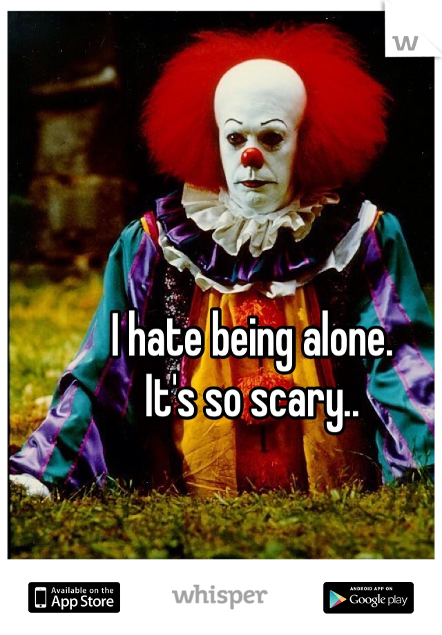 I hate being alone. It's so scary..