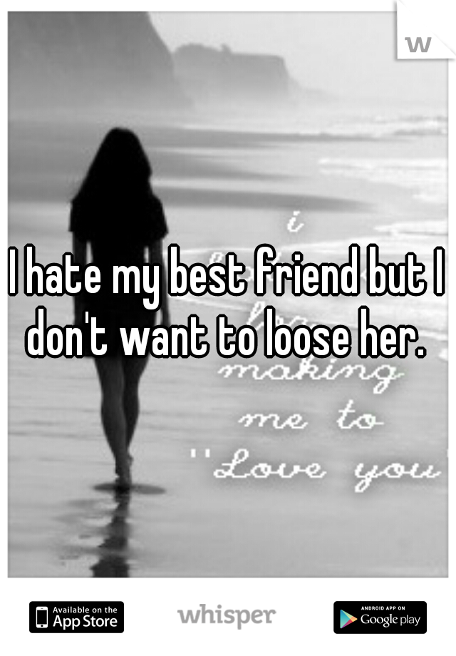 I hate my best friend but I don't want to loose her.