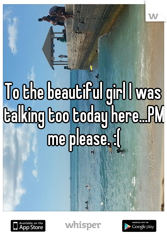 To the beautiful girl I was talking too today here...PM me please. :(