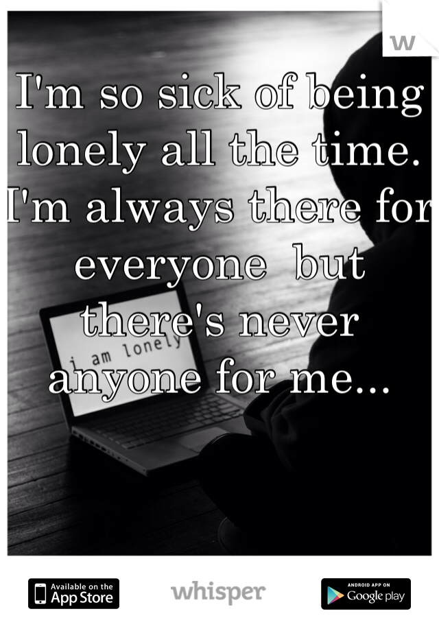 I'm so sick of being lonely all the time. I'm always there for everyone  but there's never anyone for me...