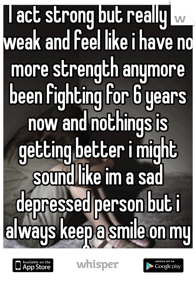 I act strong but really im weak and feel like i have no more strength anymore been fighting for 6 years now and nothings is getting better i might sound like im a sad depressed person but i always keep a smile on my face