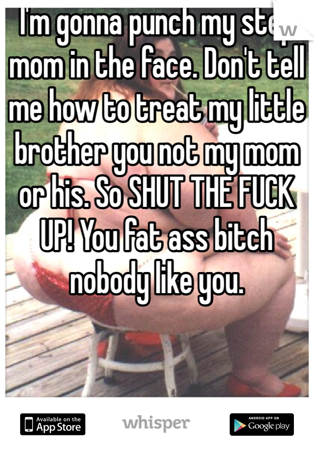 I'm gonna punch my step mom in the face. Don't tell me how to treat my little brother you not my mom or his. So SHUT THE FUCK UP! You fat ass bitch nobody like you.