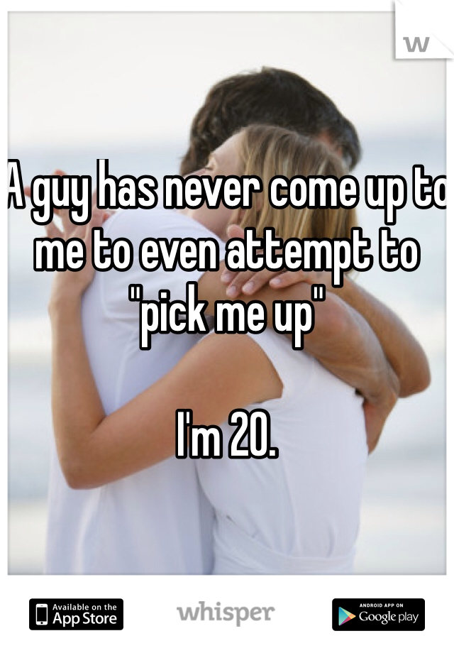 """A guy has never come up to me to even attempt to """"pick me up""""  I'm 20."""
